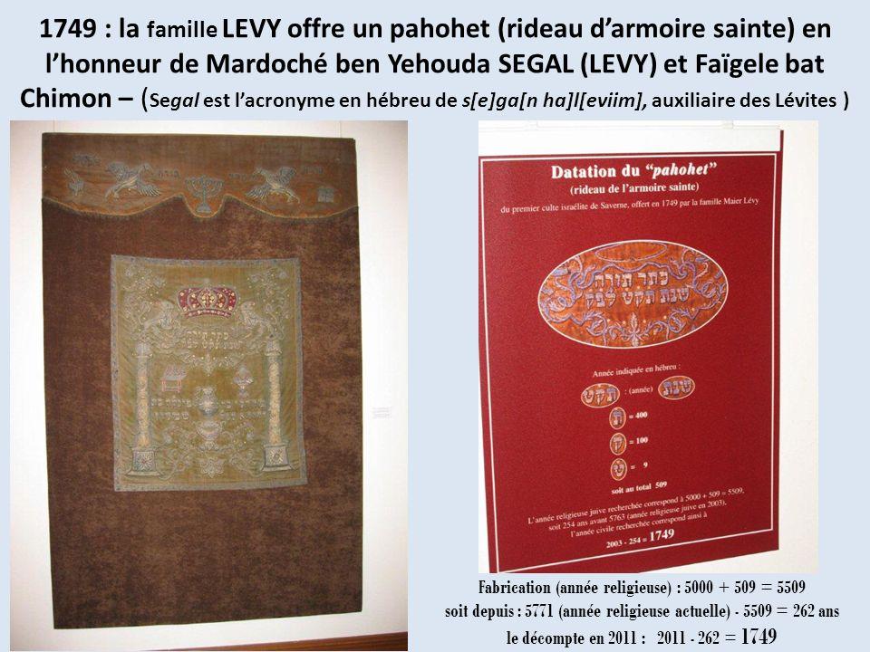 1749 : la famille LEVY offre un pahohet (rideau d'armoire sainte) en l'honneur de Mardoché ben Yehouda SEGAL (LEVY) et Faïgele bat Chimon – (Segal est l'acronyme en hébreu de s[e]ga[n ha]l[eviim], auxiliaire des Lévites )